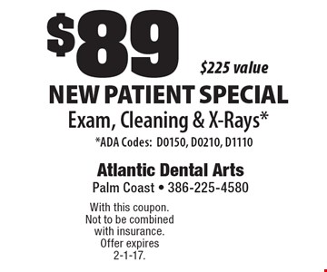 $89 New Patient Special Exam, Cleaning & X-Rays.* *ADA Codes:D0150, D0210, D1110. $225 value. With this coupon. Not to be combined with insurance. Offer expires 2-1-17.