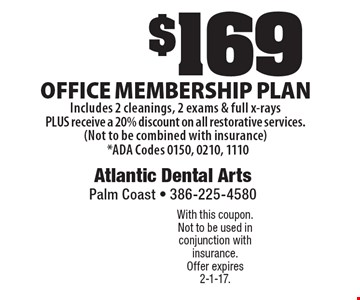 $169 Office membership plan. Includes 2 cleanings, 2 exams & full x-rays PLUS receive a 20% discount on all restorative services. (Not to be combined with insurance) *ADA Codes 0150, 0210, 1110. With this coupon. Not to be used in conjunction with insurance. Offer expires 2-1-17.