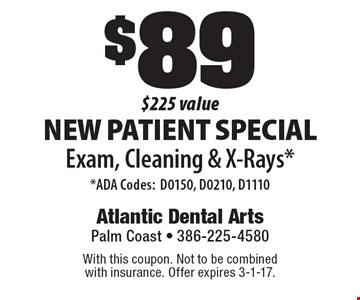 $89 New Patient Special Exam, Cleaning & X-Rays* *ADA Codes:D0150, D0210, D1110 $225 value . With this coupon. Not to be combined with insurance. Offer expires 3-1-17.
