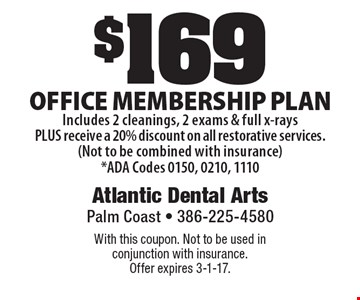 $169 Office membership plan Includes 2 cleanings, 2 exams & full x-rays PLUS receive a 20% discount on all restorative services. (Not to be combined with insurance) *ADA Codes 0150, 0210, 1110. With this coupon. Not to be used in conjunction with insurance. Offer expires 3-1-17.