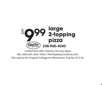 $9.99 for a large 2-topping pizza. Limited time offer. Delivery fee may apply. Not valid with other offers. Participating locations only. Not valid at the Original Cottage Inn Restaurant. Expires 12-2-16.