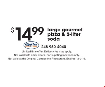 $14.99 for a large gourmet pizza & 2-liter soda. Limited time offer. Delivery fee may apply. Not valid with other offers. Participating locations only. Not valid at the Original Cottage Inn Restaurant. Expires 12-2-16.