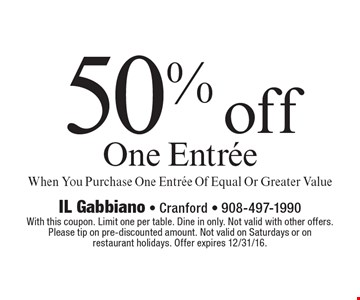50% off One Entree When You Purchase One Entree Of Equal Or Greater Value. With this coupon. Limit one per table. Dine in only. Not valid with other offers.Please tip on pre-discounted amount. Not valid on Saturdays or onrestaurant holidays. Offer expires 12/31/16.