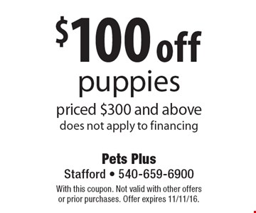 $100 off puppies priced $300 and above does not apply to financing. With this coupon. Not valid with other offers or prior purchases. Offer expires 11/11/16.