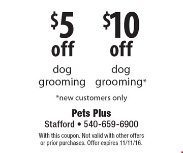 $10 off dog grooming OR $5 off dog grooming. New customers only. With this coupon. Not valid with other offers or prior purchases. Offer expires 11/11/16.
