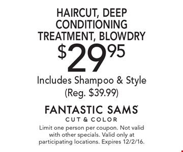$29.95 haircut, deep conditioning treatment, blowdry. Includes shampoo & style (Reg. $39.99). Limit one person per coupon. Not valid with other specials. Valid only at participating locations. Expires 12/2/16.