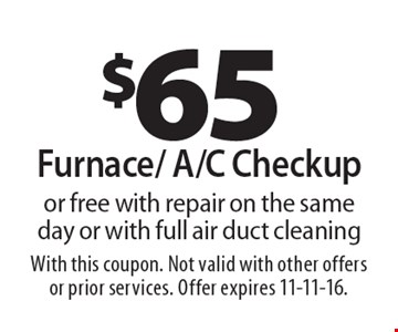 $65 furnace/ A/C checkup or free with repair on the same day or with full air duct cleaning. With this coupon. Not valid with other offers or prior services. Offer expires 11-11-16.
