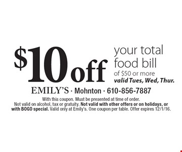 $10 off your total food bill of $50 or more valid Tues., Wed. and Thur. With this coupon. Must be presented at time of order. Not valid on alcohol, tax or gratuity. Not valid with other offers or on holidays, or with BOGO special. Valid only at Emily's. One coupon per table. Offer expires 12/1/16.