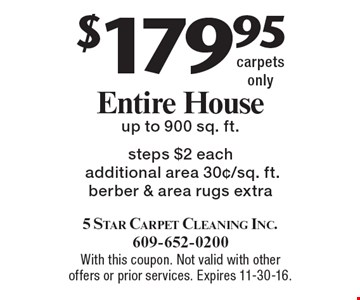 $179.95 Entire House, carpets only up to 900 sq. ft. Steps $2 each, additional area 30¢/sq. ft., berber & area rugs extra. With this coupon. Not valid with other offers or prior services. Expires 11-30-16.