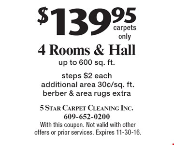 $139.95 4 Rooms & Hallup to 600 sq. ft. Steps $2 each, additional area 30¢/sq. ft., berber & area rugs extra.  With this coupon. Not valid with other offers or prior services. Expires 11-30-16.