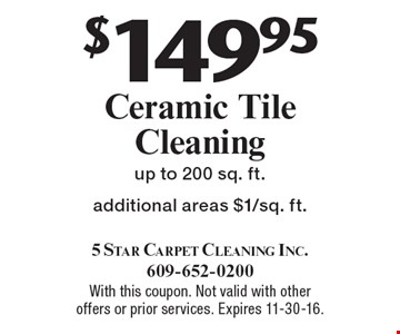 $149.95 Ceramic Tile Cleaning up to 200 sq. ft. Additional areas $1/sq. ft. With this coupon. Not valid with other offers or prior services. Expires 11-30-16.