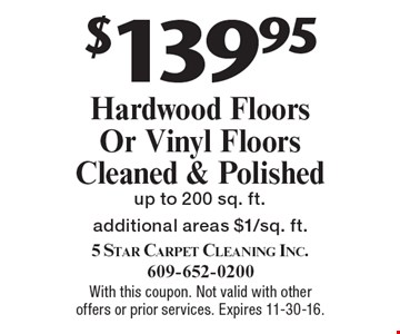 $139.95 Hardwood Floors Or Vinyl Floors Cleaned & Polished up to 200 sq. ft. Additional areas $1/sq. ft. With this coupon. Not valid with other offers or prior services. Expires 11-30-16.