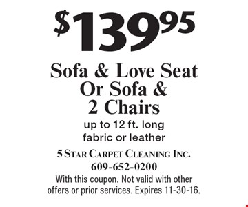 $139.95 Sofa & Love Seat Or Sofa & 2 Chairs up to 12 ft. long fabric or leather. With this coupon. Not valid with other offers or prior services. Expires 11-30-16.