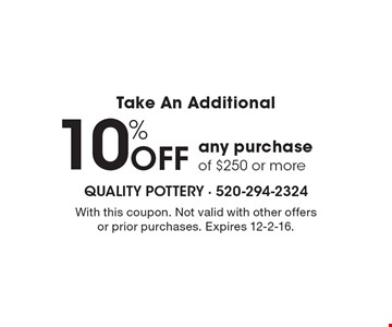Take An Additional 10% off any purchase of $250 or more. With this coupon. Not valid with other offers or prior purchases. Expires 12-2-16.