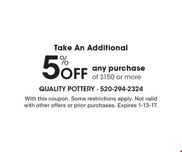 Take An Additional 5% OFF any purchase of $150 or more. With this coupon. Some restrictions apply. Not valid with other offers or prior purchases. Expires 1-13-17.