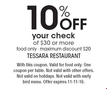 10% off your check of $30 or more. Food only - maximum discount $20. With this coupon. Valid for food only. One coupon per table. Not valid with other offers. Not valid on holidays. Not valid with early bird menu. Offer expires 11-11-16.