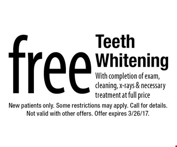 Free Teeth Whitening. With completion of exam, cleaning, x-rays & necessary treatment at full price. New patients only. Some restrictions may apply. Call for details. Not valid with other offers. Offer expires 3/26/17.