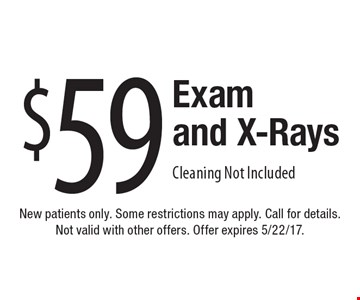 $59 Exam and X-Rays. Cleaning Not Included. New patients only. Some restrictions may apply. Call for details. Not valid with other offers. Offer expires 5/22/17.