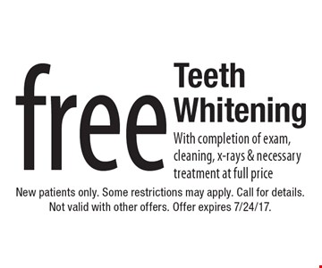 Free Teeth Whitening With completion of exam, cleaning, x-rays & necessary treatment at full price. New patients only. Some restrictions may apply. Call for details. Not valid with other offers. Offer expires 7/24/17.
