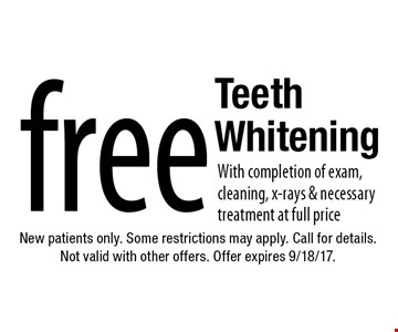Free Teeth Whitening With completion of exam, cleaning, x-rays & necessary treatment at full price. New patients only. Some restrictions may apply. Call for details. Not valid with other offers. Offer expires 9/18/17.