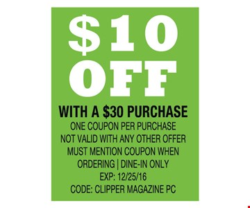 $10 off with a $30 purchase. One coupon per purchase. Not valid with any other offer. Must mention coupon when ordering. Dine-in only. Exp: 12/25/16. Code: CLIPPER MAGAZINE PC