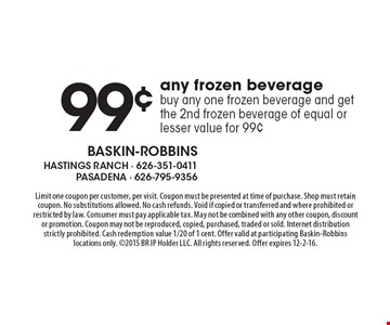 99¢ any frozen beverage. Buy any one frozen beverage and get the 2nd frozen beverage of equal or lesser value for 99¢. Limit one coupon per customer, per visit. Coupon must be presented at time of purchase. Shop must retain coupon. No substitutions allowed. No cash refunds. Void if copied or transferred and where prohibited or restricted by law. Consumer must pay applicable tax. May not be combined with any other coupon, discount or promotion. Coupon may not be reproduced, copied, purchased, traded or sold. Internet distribution strictly prohibited. Cash redemption value 1/20 of 1 cent. Offer valid at participating Baskin-Robbins locations only. 2015 BR IP Holder LLC. All rights reserved. Offer expires 12-2-16.