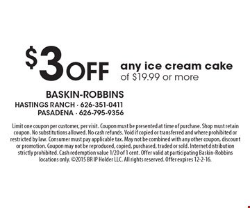$3 Off any ice cream cake of $19.99 or more. Limit one coupon per customer, per visit. Coupon must be presented at time of purchase. Shop must retain coupon. No substitutions allowed. No cash refunds. Void if copied or transferred and where prohibited or restricted by law. Consumer must pay applicable tax. May not be combined with any other coupon, discount or promotion. Coupon may not be reproduced, copied, purchased, traded or sold. Internet distribution strictly prohibited. Cash redemption value 1/20 of 1 cent. Offer valid at participating Baskin-Robbins locations only. 2015 BR IP Holder LLC. All rights reserved. Offer expires 12-2-16.