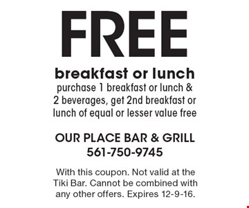 Free breakfast or lunch purchase 1 breakfast or lunch & 2 beverages, get 2nd breakfast or lunch of equal or lesser value free. With this coupon. Not valid at the Tiki Bar. Cannot be combined with any other offers. Expires 12-9-16.