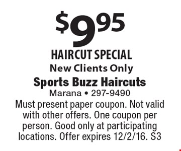 $9.95 haircut special. New Clients Only. Must present paper coupon. Not valid with other offers. One coupon per person. Good only at participating locations. Offer expires 12/2/16. S3