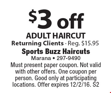 $3 off ADULT HAIRCUT. Returning Clients - Reg. $15.95. Must present paper coupon. Not valid with other offers. One coupon per person. Good only at participating locations. Offer expires 12/2/16. S2