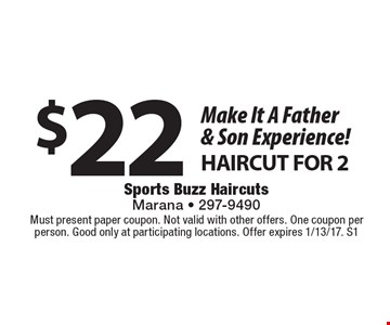 Make It A Father & Son Experience! $22 for Haircut For 2. Must present paper coupon. Not valid with other offers. One coupon per person. Good only at participating locations. Offer expires 1/13/17. S1