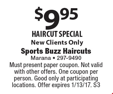 $9.95 haircut special. New Clients Only. Must present paper coupon. Not valid with other offers. One coupon per person. Good only at participating locations. Offer expires 1/13/17. S3