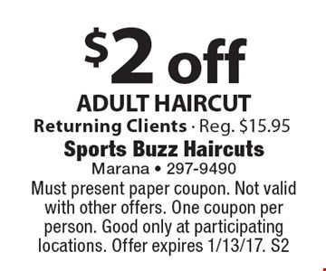 $2 off ADULT HAIRCUT. Returning Clients. Reg. $15.95. Must present paper coupon. Not valid with other offers. One coupon per person. Good only at participating locations. Offer expires 1/13/17. S2