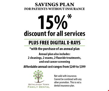 Savings plan for patientS without insurance 15%* discount for all services PLUS Free digital x-rays *with the purchase of an annual plan Annual plan also includes: 2 cleanings, 2 exams, 2 fluoride treatments, and oral cancer screening Affordable annual cost ranges from $249 to $399. Not valid with insurance. Cannot be combined with any other promotion. This is not a dental insurance plan.