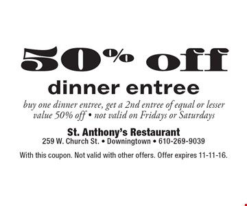 50% off dinner entree. buy one dinner entree, get a 2nd entree of equal or lesser value 50% off. not valid on Fridays or Saturdays. With this coupon. Not valid with other offers. Offer expires 11-11-16.