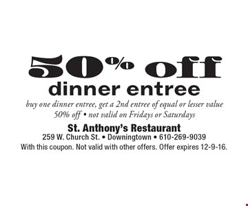 50% off dinner entree buy one dinner entree, get a 2nd entree of equal or lesser value 50% off. Not valid on Fridays or Saturdays. With this coupon. Not valid with other offers. Offer expires 12-9-16.