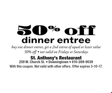 50% off dinner entree, buy one dinner entree, get a 2nd entree of equal or lesser value 50% off - not valid on Fridays or Saturdays. With this coupon. Not valid with other offers. Offer expires 3-10-17.