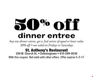 50% off dinner entree buy one dinner entree, get a 2nd entree of equal or lesser value 50% off - not valid on Fridays or Saturdays. With this coupon. Not valid with other offers. Offer expires 5-5-17.
