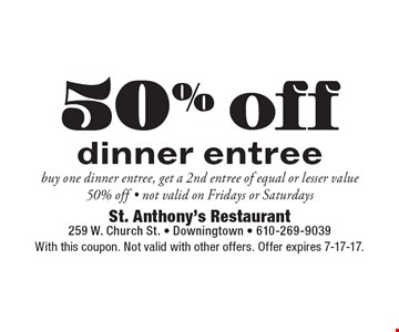 50% off dinner entree buy one dinner entree, get a 2nd entree of equal or lesser value 50% off - not valid on Fridays or Saturdays. With this coupon. Not valid with other offers. Offer expires 7-17-17.