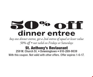 50% off dinner entree. Buy one dinner entree, get a 2nd entree of equal or lesser value 50% off. Not valid on Fridays or Saturdays. With this coupon. Not valid with other offers. Offer expires 1-6-17.