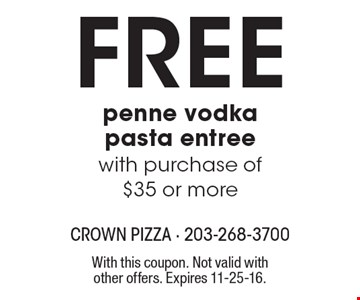 Free penne vodka pasta entree with purchase of $35 or more. With this coupon. Not valid with other offers. Expires 11-25-16.