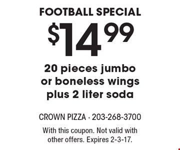 Football special. $14.99 20 pieces jumbo or boneless wings plus 2 liter soda. With this coupon. Not valid with other offers. Expires 2-3-17.