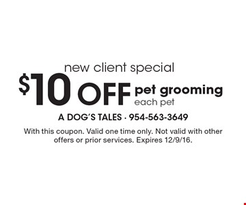 New client special. $10 Off pet grooming. Each pet. With this coupon. Valid one time only. Not valid with other offers or prior services. Expires 12/9/16.