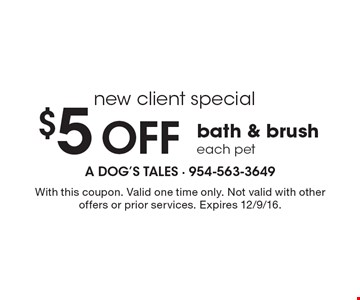 New client special. $5 Off bath & brush. Each pet. With this coupon. Valid one time only. Not valid with other offers or prior services. Expires 12/9/16.