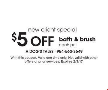 New client special $5 Off bath & brush each pet. With this coupon. Valid one time only. Not valid with other offers or prior services. Expires 2/3/17.
