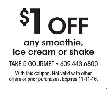 $1 Off any smoothie, ice cream or shake. With this coupon. Not valid with other offers or prior purchases. Expires 11-11-16.