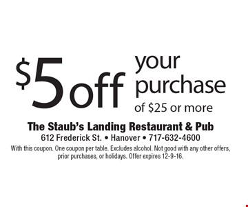 $5 off your purchase of $25 or more. With this coupon. One coupon per table. Excludes alcohol. Not good with any other offers, prior purchases, or holidays. Offer expires 12-9-16.