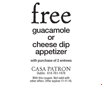 free guacamole or cheese dip appetizer with purchase of 2 entrees. With this coupon. Not valid with other offers. Offer expires 11-11-16.