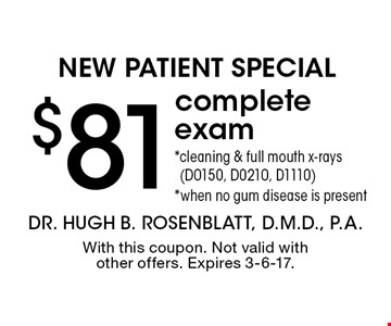 New Patient Special $81 complete exam *cleaning & full mouth x-rays (D0150, D0210, D1110) *when no gum disease is present. With this coupon. Not valid with other offers. Expires 3-6-17.