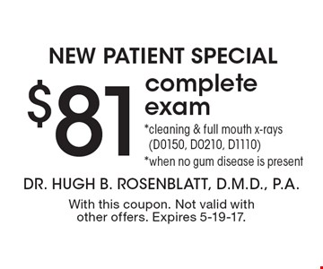 New Patient Special. $81 complete exam. *Cleaning & full mouth x-rays (D0150, D0210, D1110). *When no gum disease is present. With this coupon. Not valid with other offers. Expires 5-19-17.